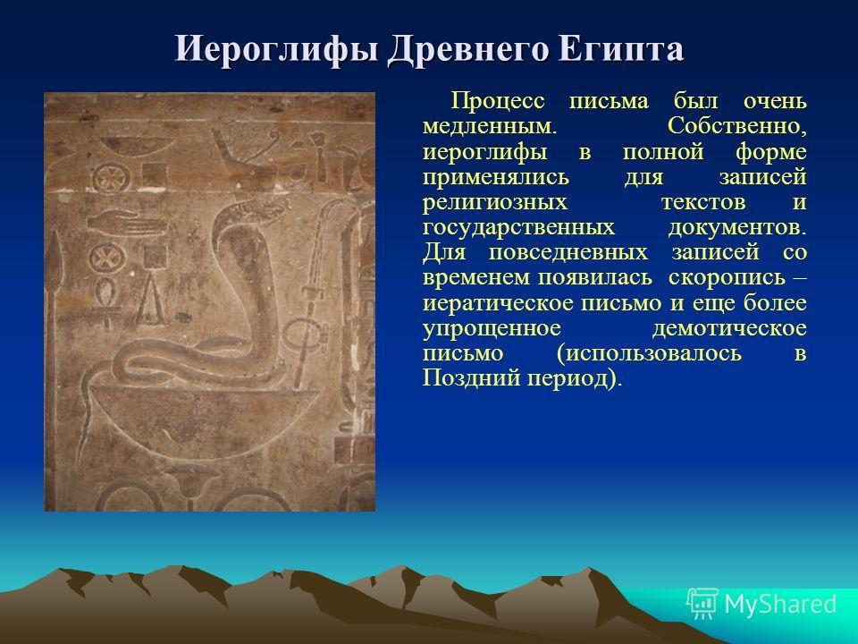 Иероглифы Древнего Египта Процесс письма был очень медленным. Собственно, иероглифы в полной форме применялись для записей религиозных текстов и государственных документов. Для повседневных записей со временем появилась скоропись – иератическое письм