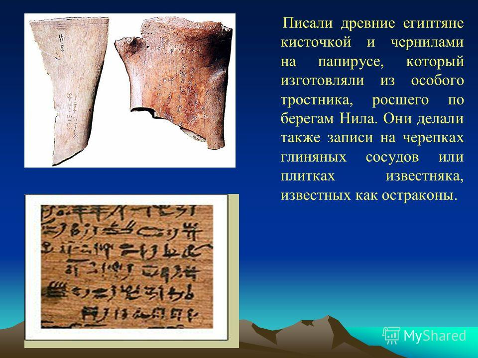 Писали древние египтяне кисточкой и чернилами на папирусе, который изготовляли из особого тростника, росшего по берегам Нила. Они делали также записи на черепках глиняных сосудов или плитках известняка, известных как остраконы.