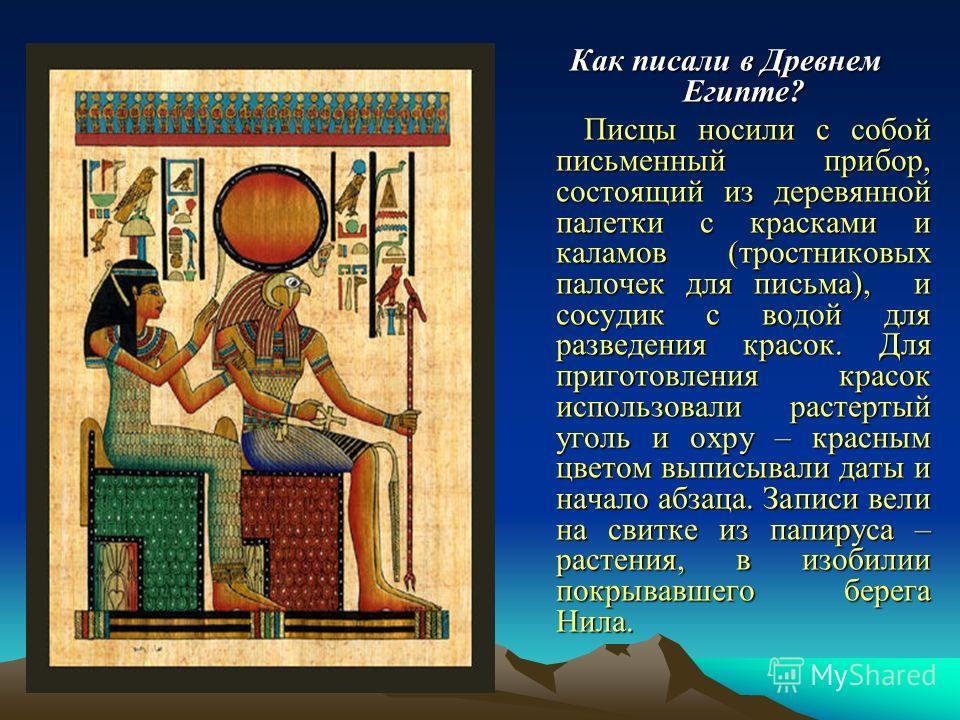 Как писали в Древнем Египте? Писцы носили с собой письменный прибор, состоящий из деревянной палетки с красками и каламов (тростниковых палочек для письма), и сосудик с водой для разведения красок. Для приготовления красок использовали растертый угол