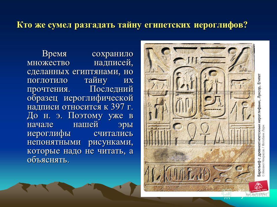 Кто же сумел разгадать тайну египетских иероглифов? Время сохранило множество надписей, сделанных египтянами, но поглотило тайну их прочтения. Последний образец иероглифической надписи относится к 397 г. До н. э. Поэтому уже в начале нашей эры иерогл