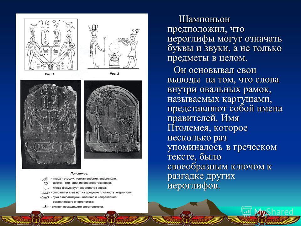 Шампоньон предположил, что иероглифы могут означать буквы и звуки, а не только предметы в целом. Шампоньон предположил, что иероглифы могут означать буквы и звуки, а не только предметы в целом. Он основывал свои выводы на том, что слова внутри овальн