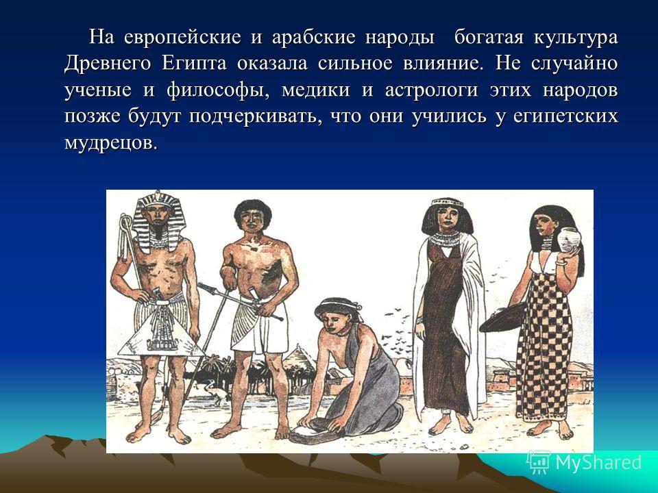 На европейские и арабские народы богатая культура Древнего Египта оказала сильное влияние. Не случайно ученые и философы, медики и астрологи этих народов позже будут подчеркивать, что они учились у египетских мудрецов. На европейские и арабские народ