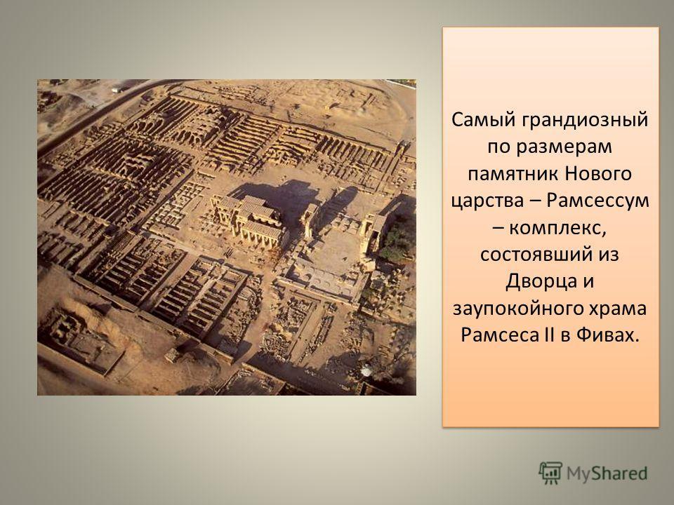 Самый грандиозный по размерам памятник Нового царства – Рамсессум – комплекс, состоявший из Дворца и заупокойного храма Рамсеса II в Фивах.