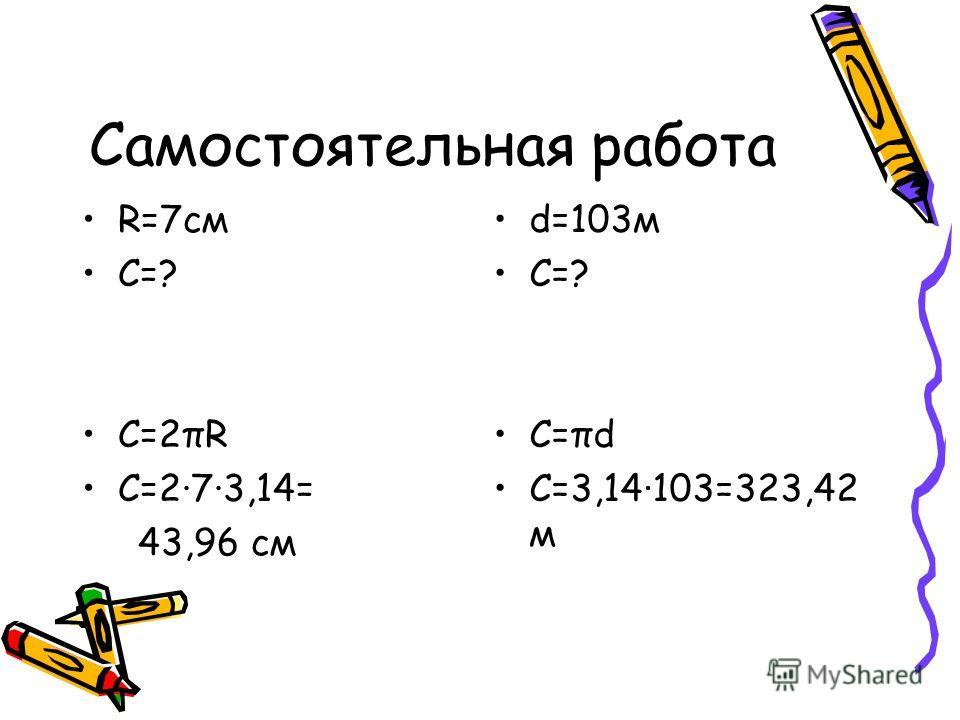 Самостоятельная работа R=7см C=? C=2πR C=2·7·3,14= 43,96 cм d=103м C=? C=πd C=3,14·103=323,42 м
