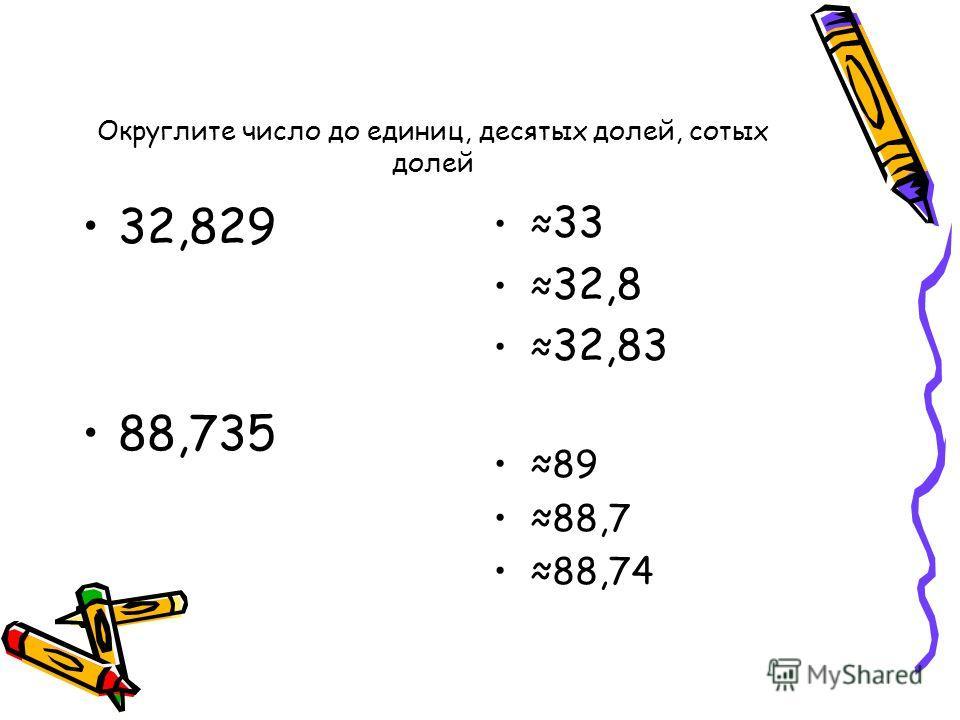 Округлите число до единиц, десятых долей, сотых долей 32,829 88,735 33 32,8 32,83 89 88,7 88,74