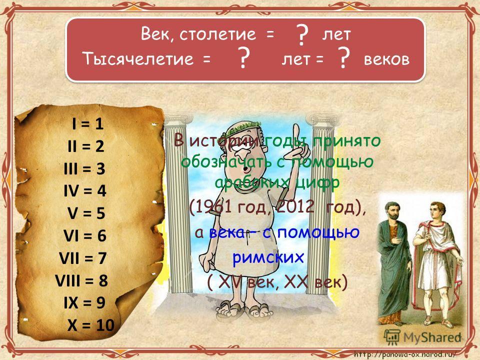Век, столетие = 100 лет Тысячелетие = 1 000 лет = 10 веков Век, столетие = 100 лет Тысячелетие = 1 000 лет = 10 веков I = 1 II = 2 III = 3 IV = 4 V = 5 VI = 6 VII = 7 VIII = 8 IX = 9 X = 10 В истории годы принято обозначать с помощью арабских цифр (1