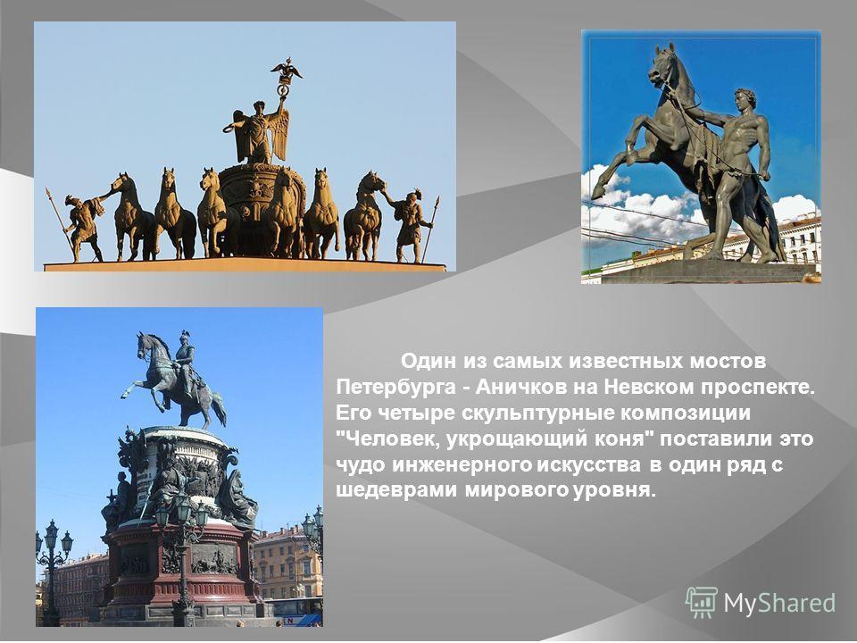 Один из самых известных мостов Петербурга - Аничков на Невском проспекте. Его четыре скульптурные композиции Человек, укрощающий коня поставили это чудо инженерного искусства в один ряд с шедеврами мирового уровня.