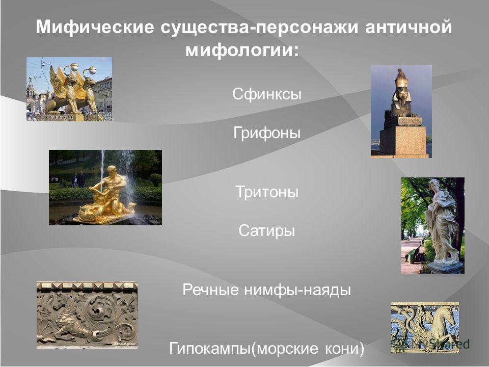 Мифические существа-персонажи античной мифологии: Сфинксы Грифоны Тритоны Сатиры Речные нимфы-наяды Гипокампы(морские кони)