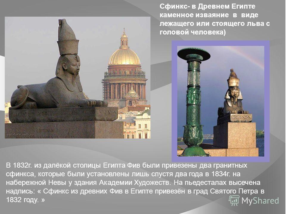 Сфинкс- в Древнем Египте каменное изваяние в виде лежащего или стоящего льва с головой человека) В 1832г. из далёкой столицы Египта Фив были привезены два гранитных сфинкса, которые были установлены лишь спустя два года в 1834г. на набережной Невы у