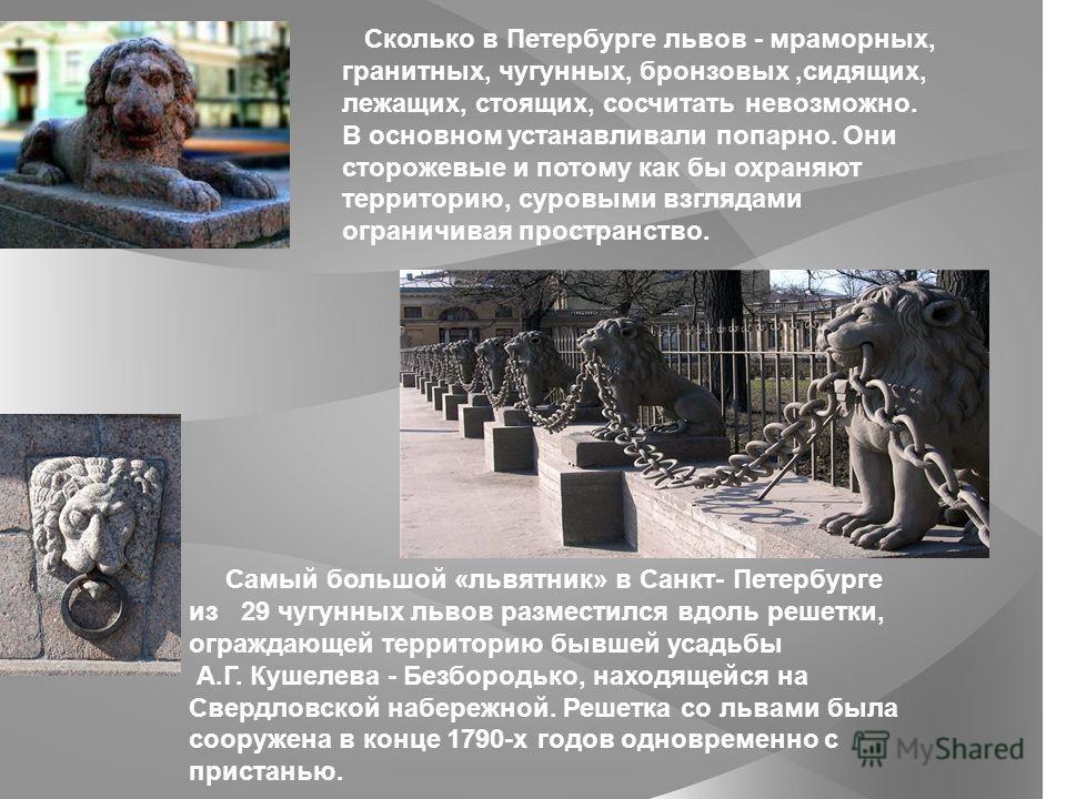 Сколько в Петербурге львов - мраморных, гранитных, чугунных, бронзовых,сидящих, лежащих, стоящих, сосчитать невозможно. В основном устанавливали попарно. Они сторожевые и потому как бы охраняют территорию, суровыми взглядами ограничивая пространство.