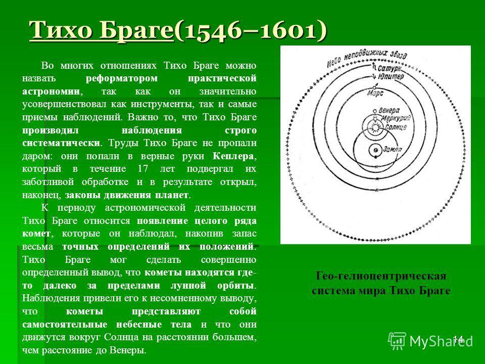 14 Тихо Браге(1546–1601) Во многих отношениях Тихо Браге можно назвать реформатором практической астрономии, так как он значительно усовершенствовал как инструменты, так и самые приемы наблюдений. Важно то, что Тихо Браге производил наблюдения строго