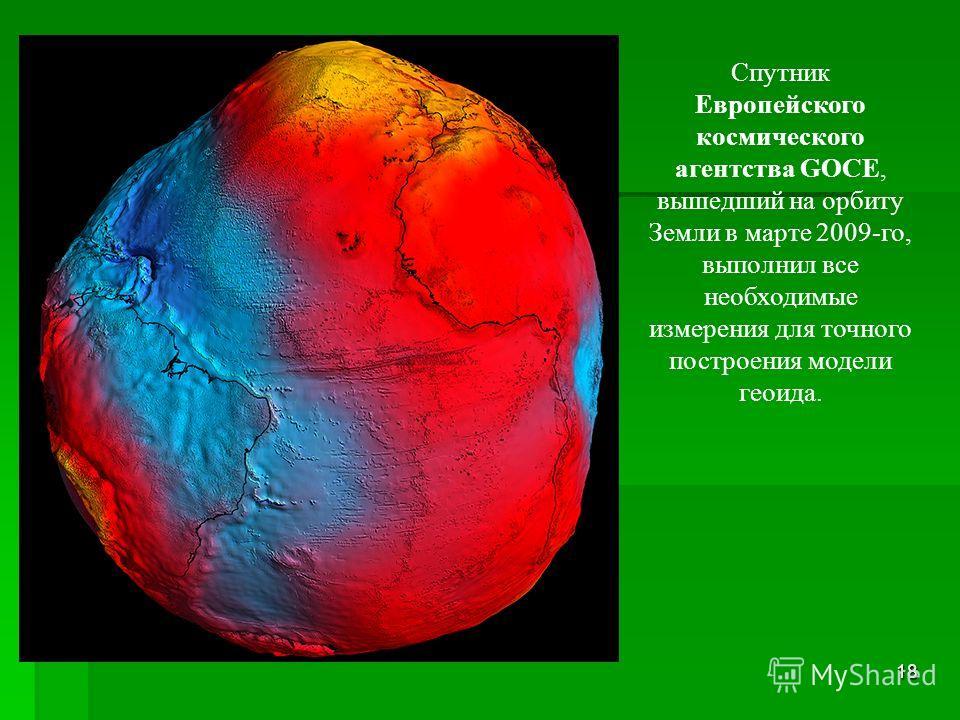 18 Спутник Европейского космического агентства GOCE, вышедший на орбиту Земли в марте 2009-го, выполнил все необходимые измерения для точного построения модели геоида.