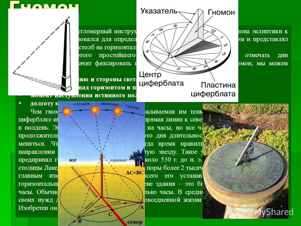 3 cамый древний угломерный инструмент. Прибор для определения наклона эклиптики к экватору. Он использовался для определения высоты солнца над горизонтом и представлял собой вертикальный столб на горизонтальной площадке. С помощью этого простейшего п
