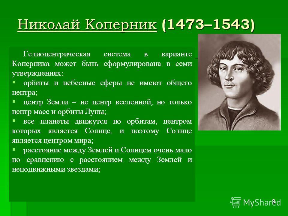 9 Николай Коперник (1473–1543) Гелиоцентрическая система в варианте Коперника может быть сформулирована в семи утверждениях: орбиты и небесные сферы не имеют общего центра; центр Земли не центр вселенной, но только центр масс и орбиты Луны; все плане