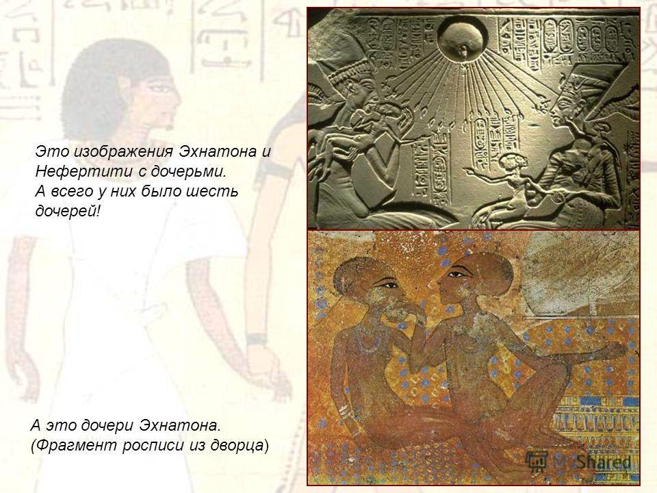 Это изображения Эхнатона и Нефертити с дочерьми. А всего у них было шесть дочерей! А это дочери Эхнатона. (Фрагмент росписи из дворца)