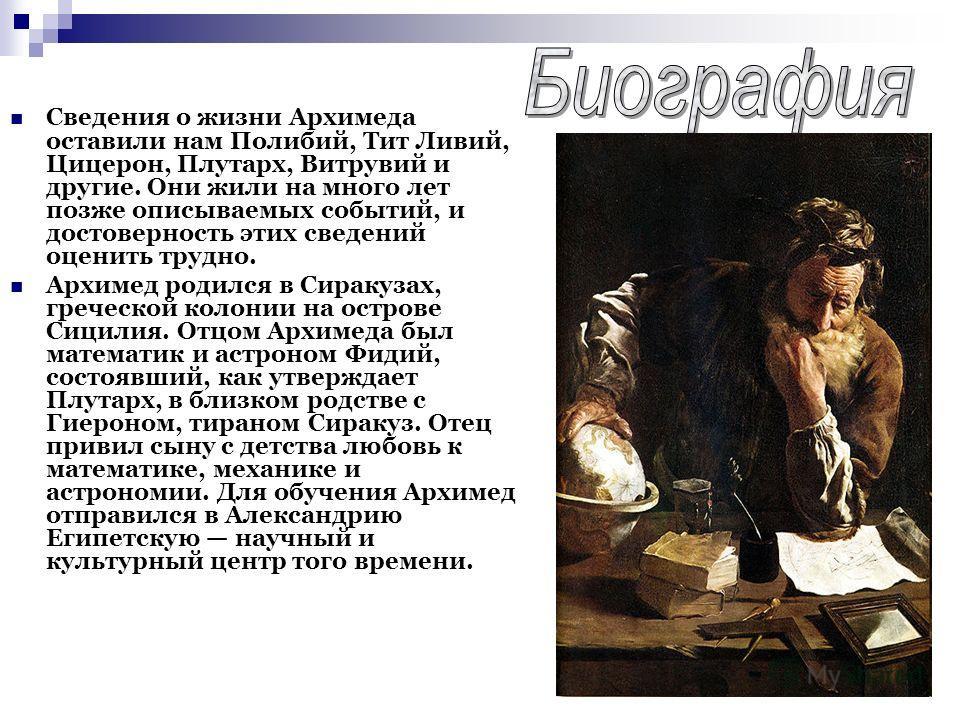 Сведения о жизни Архимеда оставили нам Полибий, Тит Ливий, Цицерон, Плутарх, Витрувий и другие. Они жили на много лет позже описываемых событий, и достоверность этих сведений оценить трудно. Архимед родился в Сиракузах, греческой колонии на острове С