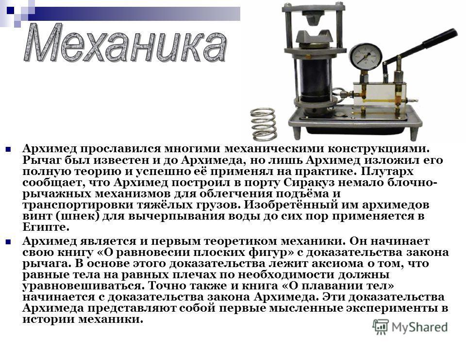 Архимед прославился многими механическими конструкциями. Рычаг был известен и до Архимеда, но лишь Архимед изложил его полную теорию и успешно её применял на практике. Плутарх сообщает, что Архимед построил в порту Сиракуз немало блочно- рычажных мех