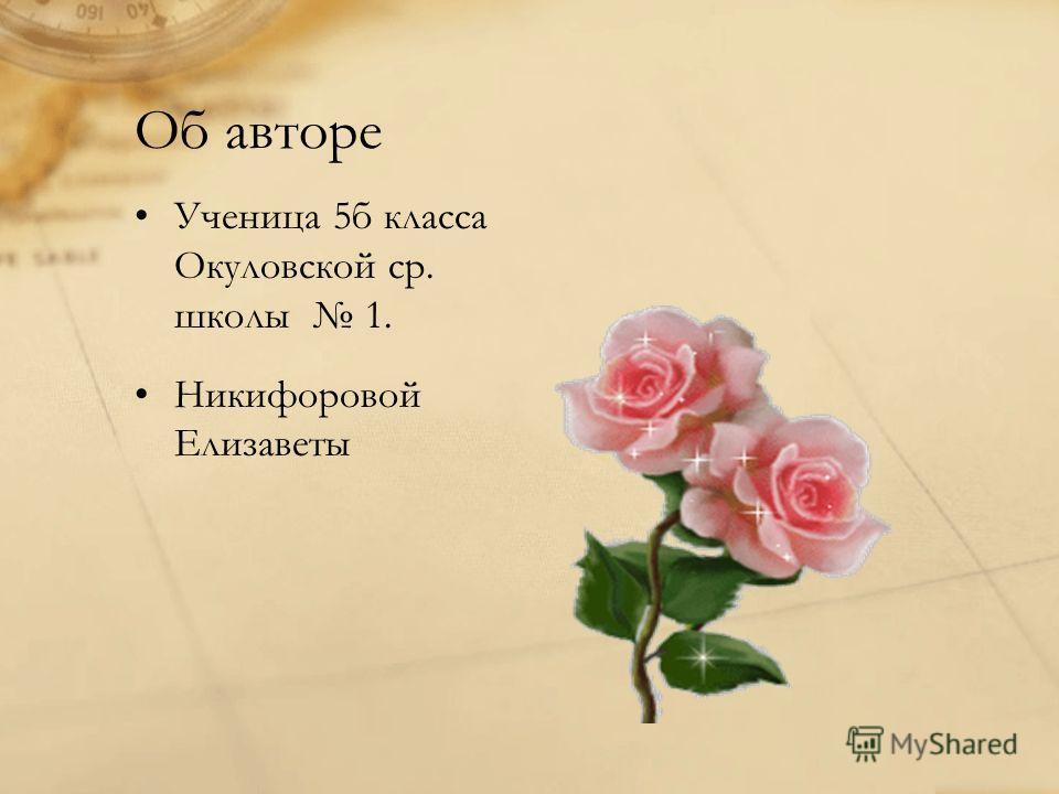 Об авторе Ученица 5б класса Окуловской ср. школы 1. Никифоровой Елизаветы