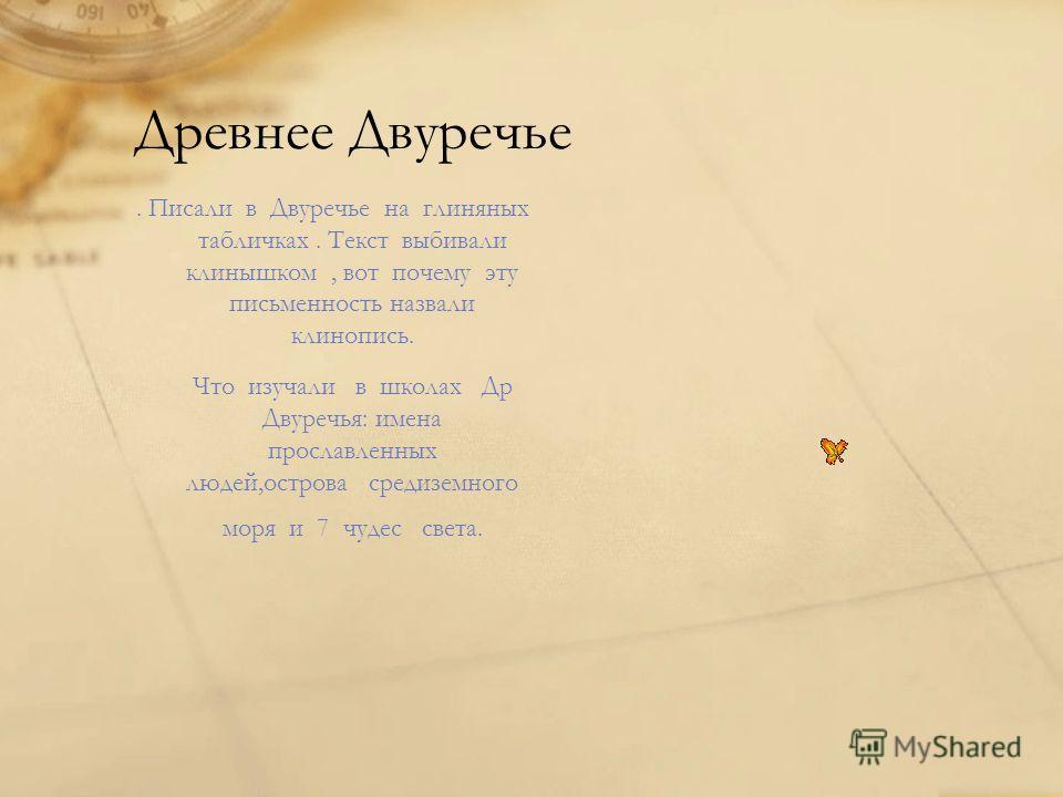 Древнее Двуречье. Писали в Двуречье на глиняных табличках. Текст выбивали клинышком, вот почему эту письменность назвали клинопись. Что изучали в школах Др Двуречья: имена прославленных людей,острова средиземного моря и 7 чудес света.