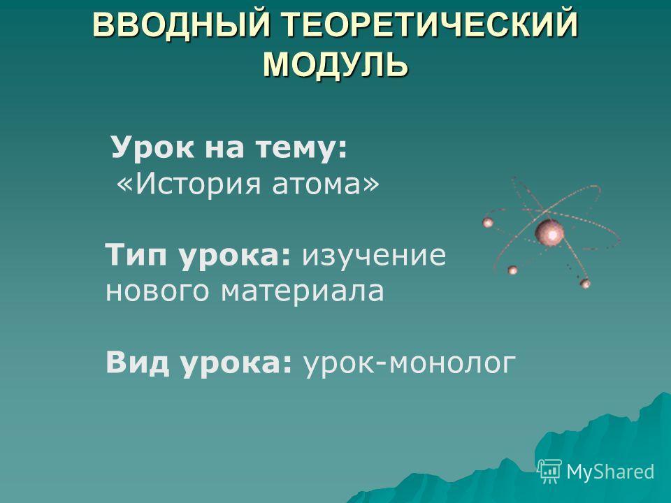 ВВОДНЫЙ ТЕОРЕТИЧЕСКИЙ МОДУЛЬ Урок на тему: «История атома» Тип урока: изучение нового материала Вид урока: урок-монолог
