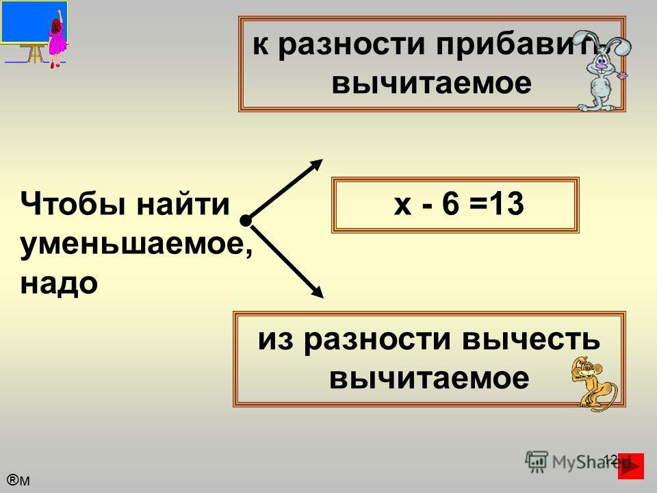 12 Чтобы найти уменьшаемое, надо к разности прибавить вычитаемое из разности вычесть вычитаемое х - 6 =13 ®м®м