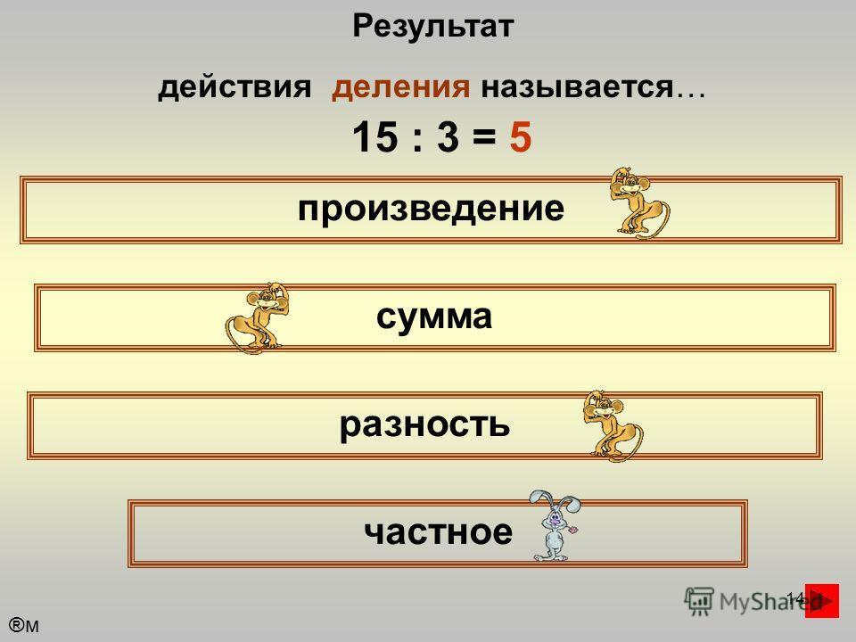 14 Результат действия деления называется… произведение сумма частное разность 15 : 3 = 5 ®м®м