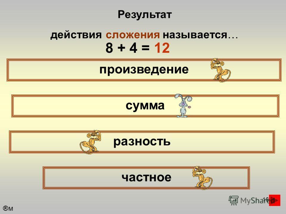16 Результат действия сложения называется… произведение сумма частное разность ®м®м 8 + 4 = 12
