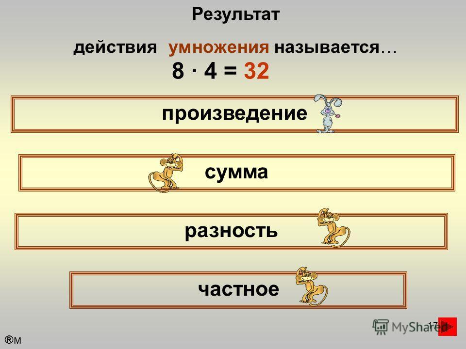 17 Результат действия умножения называется… произведение сумма частное разность ®м®м 8 · 4 = 32