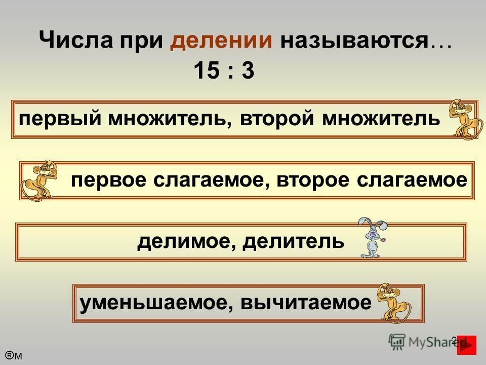 2 Числа при делении называются… первый множитель, второй множитель первое слагаемое, второе слагаемое уменьшаемое, вычитаемое делимое, делитель 15 : 3 ®м®м