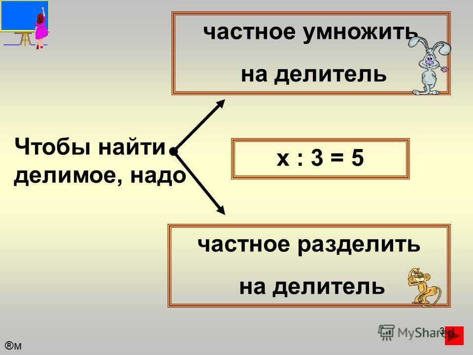 3 Чтобы найти делимое, надо частное умножить на делитель частное разделить на делитель х : 3 = 5 ®м®м