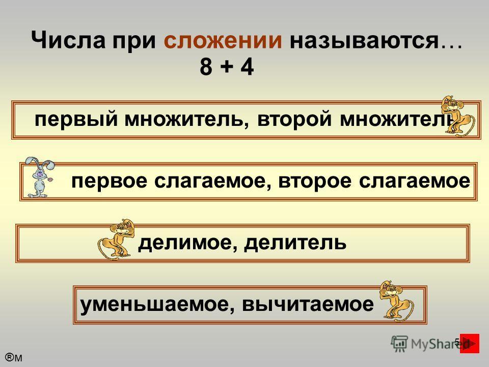 5 Числа при сложении называются… первый множитель, второй множитель первое слагаемое, второе слагаемое уменьшаемое, вычитаемое делимое, делитель 8 + 4 ®м®м