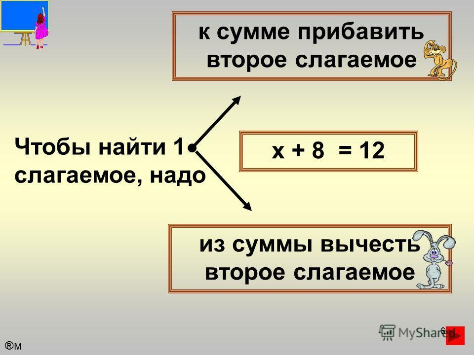 6 Чтобы найти 1 слагаемое, надо к сумме прибавить второе слагаемое из суммы вычесть второе слагаемое х + 8 = 12 ®м®м