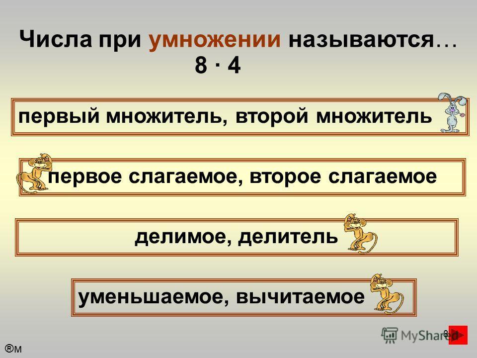 8 Числа при умножении называются… первый множитель, второй множитель первое слагаемое, второе слагаемое уменьшаемое, вычитаемое делимое, делитель 8 · 4 ®м®м