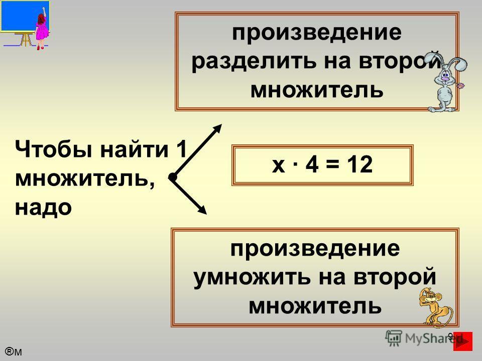 9 Чтобы найти 1 множитель, надо произведение разделить на второй множитель произведение умножить на второй множитель х · 4 = 12 ®м®м