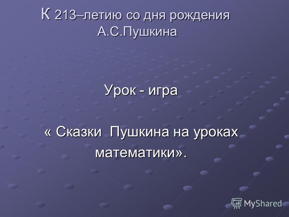 К 213–летию со дня рождения А.С.Пушкина Урок - игра « Сказки Пушкина на уроках математики».