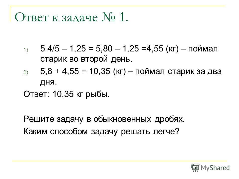 Ответ к задаче 1. 1) 5 4/5 – 1,25 = 5,80 – 1,25 =4,55 (кг) – поймал старик во второй день. 2) 5,8 + 4,55 = 10,35 (кг) – поймал старик за два дня. Ответ: 10,35 кг рыбы. Решите задачу в обыкновенных дробях. Каким способом задачу решать легче?