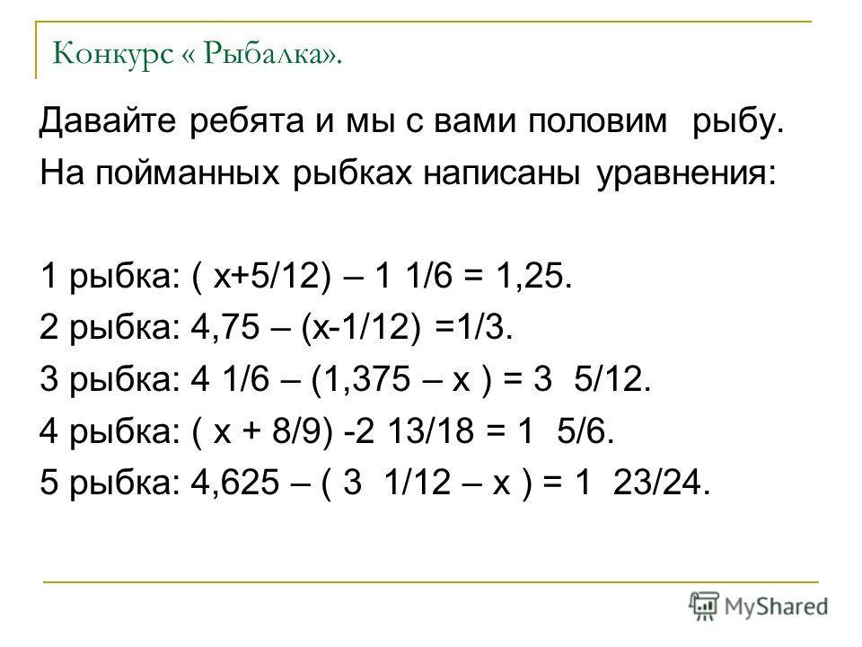 Конкурс « Рыбалка». Давайте ребята и мы с вами половим рыбу. На пойманных рыбках написаны уравнения: 1 рыбка: ( х+5/12) – 1 1/6 = 1,25. 2 рыбка: 4,75 – (х-1/12) =1/3. 3 рыбка: 4 1/6 – (1,375 – х ) = 3 5/12. 4 рыбка: ( х + 8/9) -2 13/18 = 1 5/6. 5 рыб