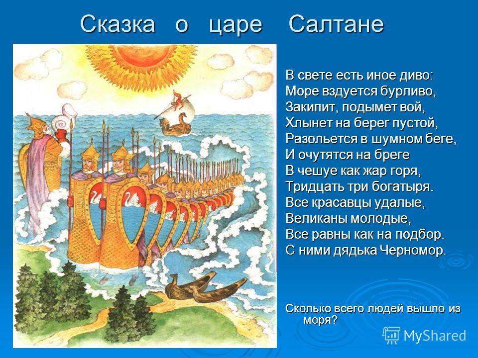 Сказка о царе Салтане В свете есть иное диво: Море вздуется бурливо, Закипит, подымет вой, Хлынет на берег пустой, Разольется в шумном беге, И очутятся на бреге В чешуе как жар горя, Тридцать три богатыря. Все красавцы удалые, Великаны молодые, Все р