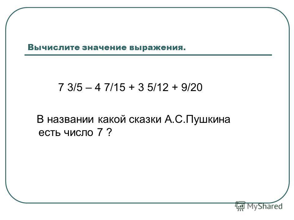 Вычислите значение выражения. 7 3/5 – 4 7/15 + 3 5/12 + 9/20 В названии какой сказки А.С.Пушкина есть число 7 ?