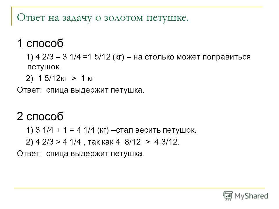 Ответ на задачу о золотом петушке. 1 способ 1) 4 2/3 – 3 1/4 =1 5/12 (кг) – на столько может поправиться петушок. 2) 1 5/12кг > 1 кг Ответ: спица выдержит петушка. 2 способ 1) 3 1/4 + 1 = 4 1/4 (кг) –стал весить петушок. 2) 4 2/3 > 4 1/4, так как 4 8