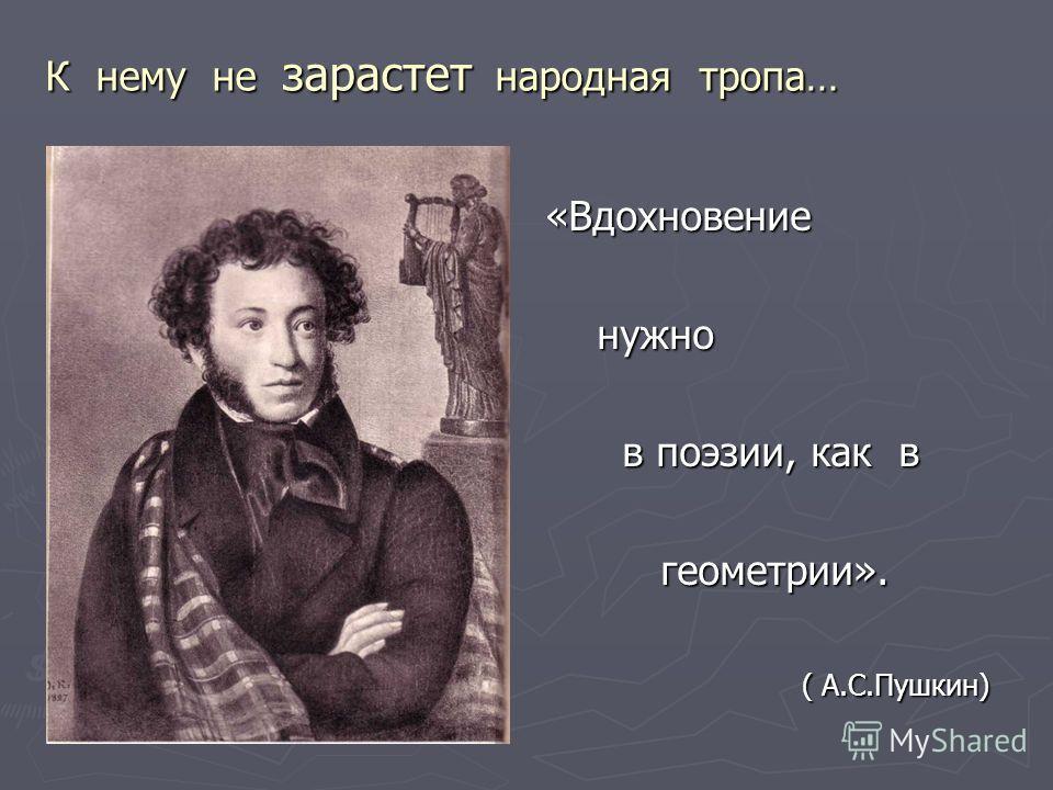 К нему не зарастет народная тропа… «Вдохновение нужно в поэзии, как в геометрии». ( А.С.Пушкин)