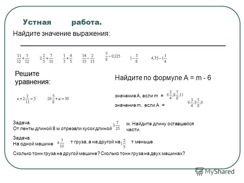 Устная работа. Найдите значение выражения: Решите уравнения: Найдите по формуле А = m - 6 значение А, если m = значение m, если А = Задача. От ленты длиной 8 м отрезали кусок длиной м. Найдите длину оставшейся части. Сколько тонн груза на другой маши