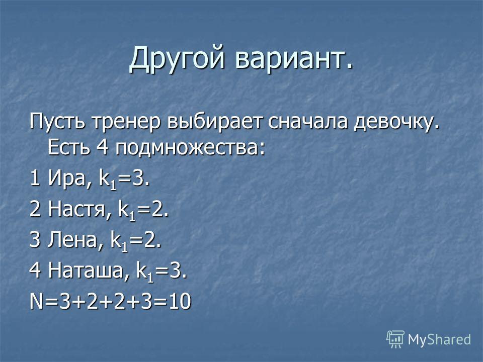Другой вариант. Пусть тренер выбирает сначала девочку. Есть 4 подмножества: 1 Ира, k 1 =3. 2 Настя, k 1 =2. 3 Лена, k 1 =2. 4 Наташа, k 1 =3. N=3+2+2+3=10