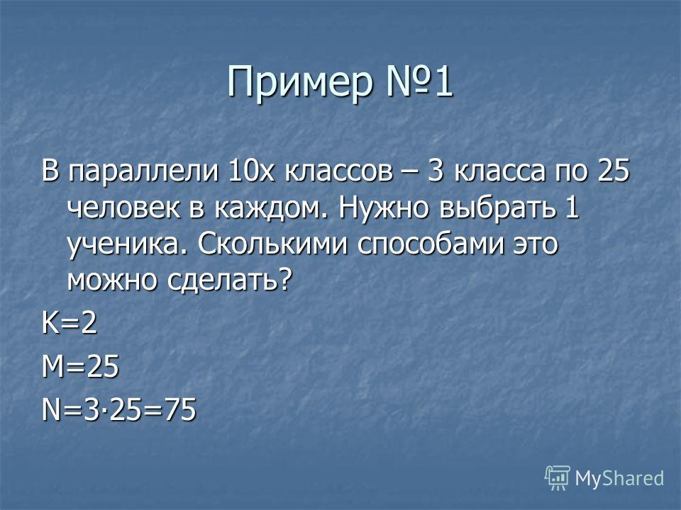 Пример 1 В параллели 10х классов – 3 класса по 25 человек в каждом. Нужно выбрать 1 ученика. Сколькими способами это можно сделать? K=2M=25N=325=75