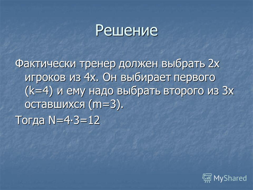 Решение Фактически тренер должен выбрать 2х игроков из 4х. Он выбирает первого (k=4) и ему надо выбрать второго из 3х оставшихся (m=3). Тогда N=43=12