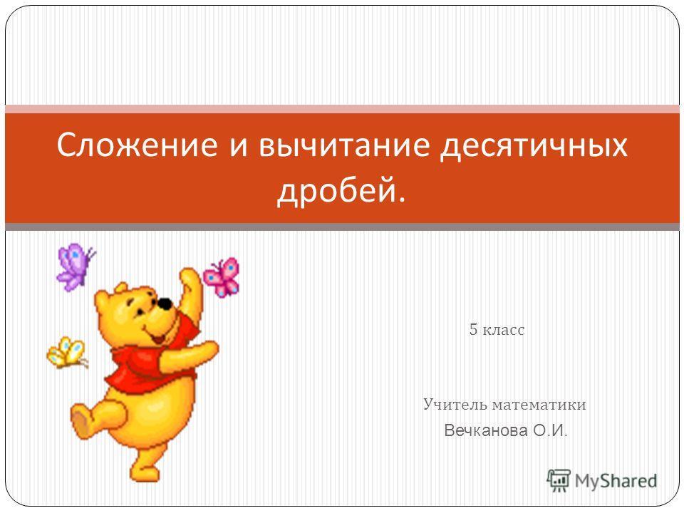 Учитель математики Вечканова О.И. Сложение и вычитание десятичных дробей. 5 класс