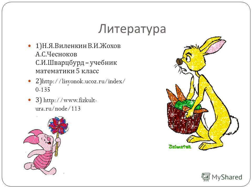 Литература 1) Н. Я. Виленкин В. И. Жохов А. С. Чесноков С. И. Шварцбурд – учебник математики 5 класс 2)http://lisyonok.ucoz.ru/index/ 0-135 3) http://www.fizkult- ura.ru/node/113