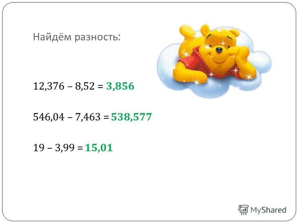 Найдём разность : 12,376 – 8,52 = 546,04 – 7,463 = 19 – 3,99 = 3,856 538,577 15,01