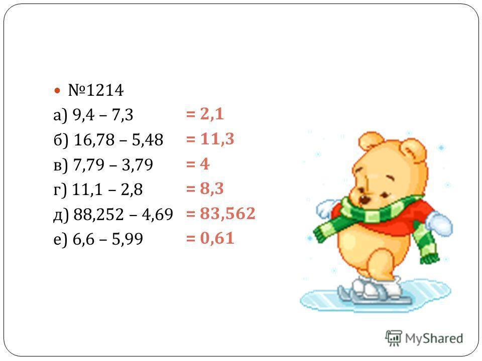 1214 а ) 9,4 – 7,3 б ) 16,78 – 5,48 в ) 7,79 – 3,79 г ) 11,1 – 2,8 д ) 88,252 – 4,69 е ) 6,6 – 5,99 = 2,1 = 11,3 = 4 = 8,3 = 83,562 = 0,61