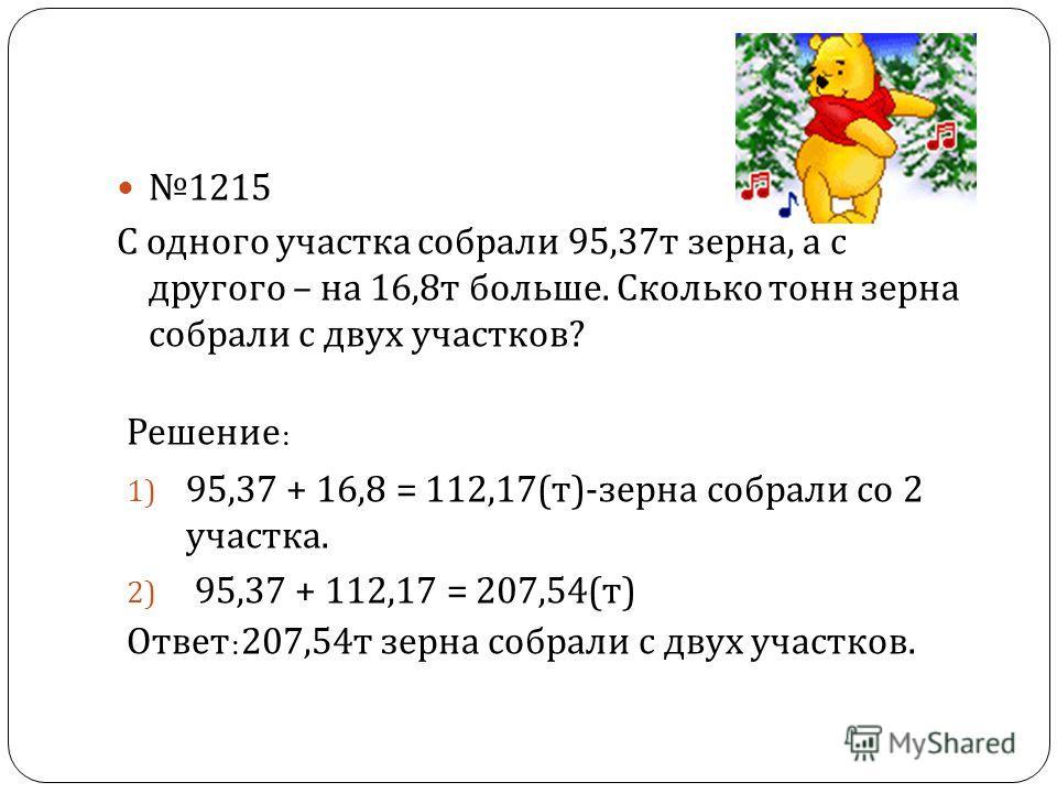 1215 С одного участка собрали 95,37 т зерна, а с другого – на 16,8 т больше. Сколько тонн зерна собрали с двух участков ? Решение : 1) 95,37 + 16,8 = 112,17( т )- зерна собрали со 2 участка. 2) 95,37 + 112,17 = 207,54( т ) Ответ :207,54 т зерна собра
